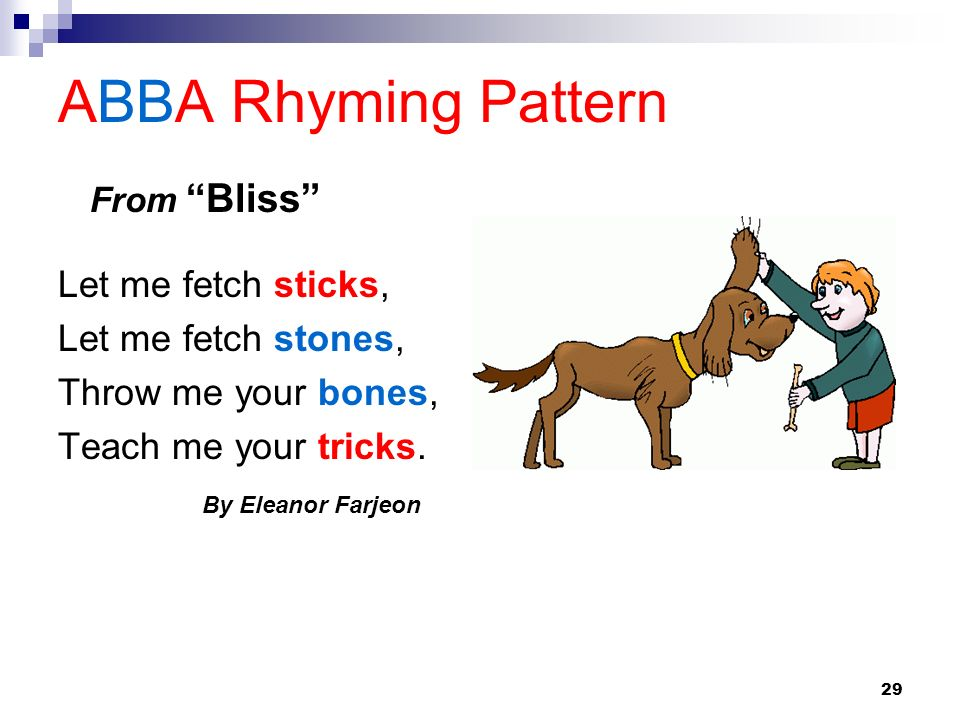 29 ABBA Rhyming Pattern Let me fetch sticks, Let me fetch stones, Throw me your bones, Teach me your tricks. By Eleanor Farjeon From Bliss