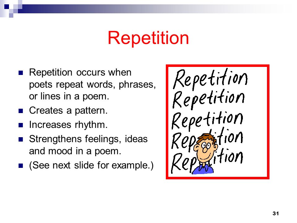 31 Repetition Repetition occurs when poets repeat words, phrases, or lines in a poem. Creates a pattern. Increases rhythm. Strengthens feelings, ideas