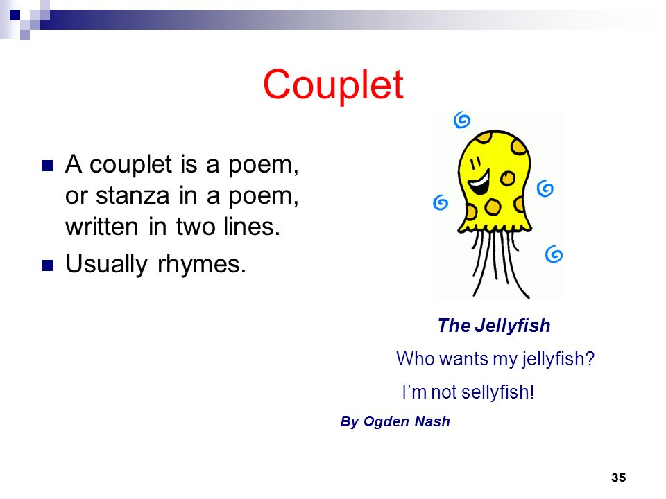 35 Couplet A couplet is a poem, or stanza in a poem, written in two lines. Usually rhymes. The Jellyfish Who wants my jellyfish? Im not sellyfish! By