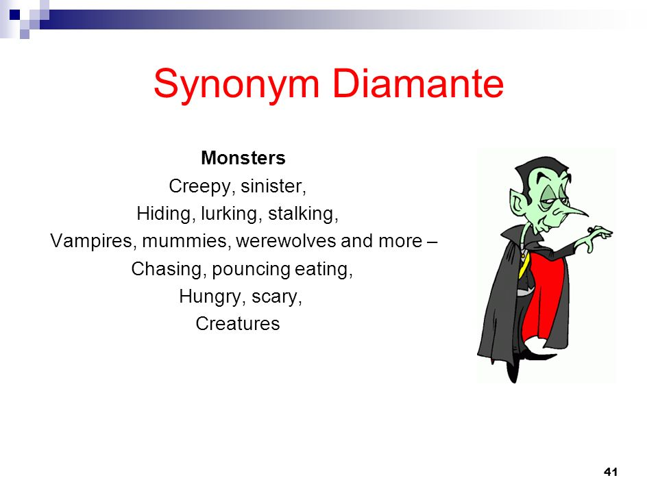 41 Synonym Diamante Monsters Creepy, sinister, Hiding, lurking, stalking, Vampires, mummies, werewolves and more – Chasing, pouncing eating, Hungry, s