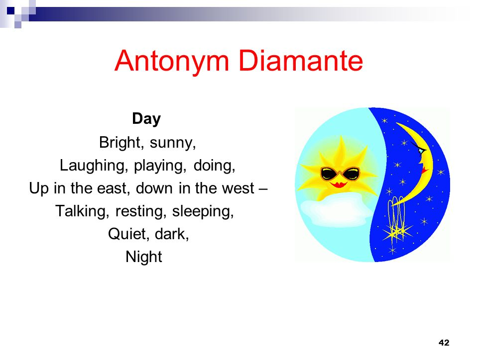42 Antonym Diamante Day Bright, sunny, Laughing, playing, doing, Up in the east, down in the west – Talking, resting, sleeping, Quiet, dark, Night