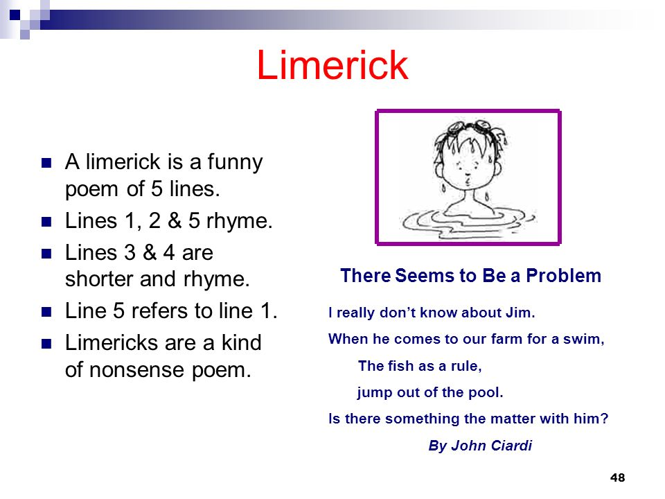 48 Limerick A limerick is a funny poem of 5 lines. Lines 1, 2 & 5 rhyme. Lines 3 & 4 are shorter and rhyme. Line 5 refers to line 1. Limericks are a k