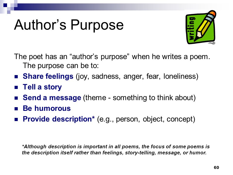 60 Authors Purpose The poet has an authors purpose when he writes a poem. The purpose can be to: Share feelings (joy, sadness, anger, fear, loneliness