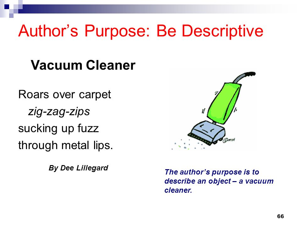 66 Authors Purpose: Be Descriptive Roars over carpet zig-zag-zips sucking up fuzz through metal lips. By Dee Lillegard The authors purpose is to descr