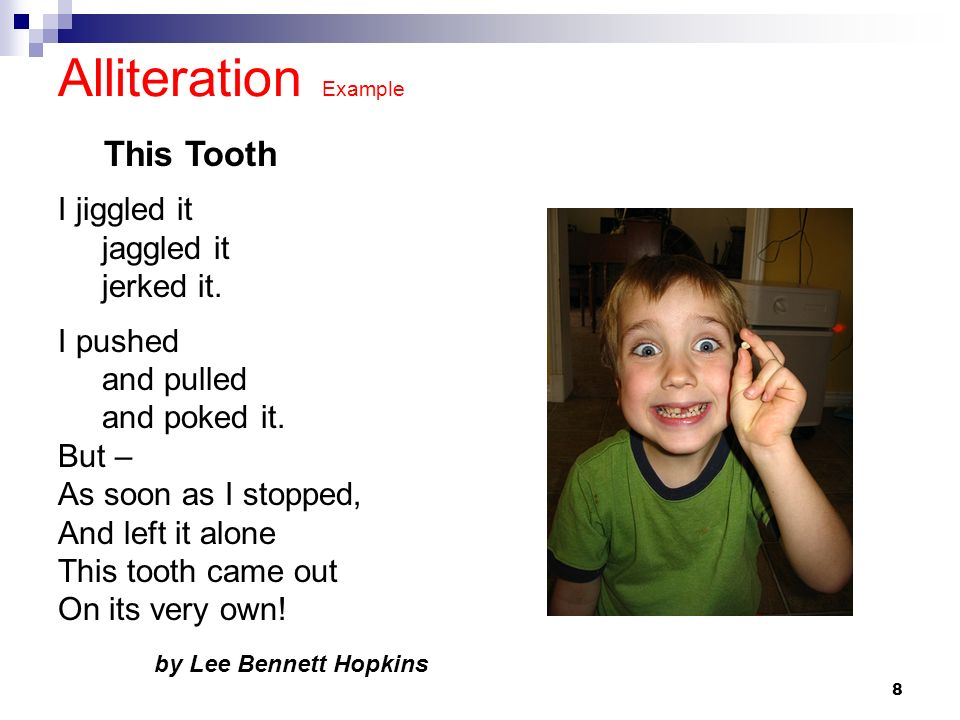 8 Alliteration Example I jiggled it jaggled it jerked it. I pushed and pulled and poked it. But – As soon as I stopped, And left it alone This tooth c