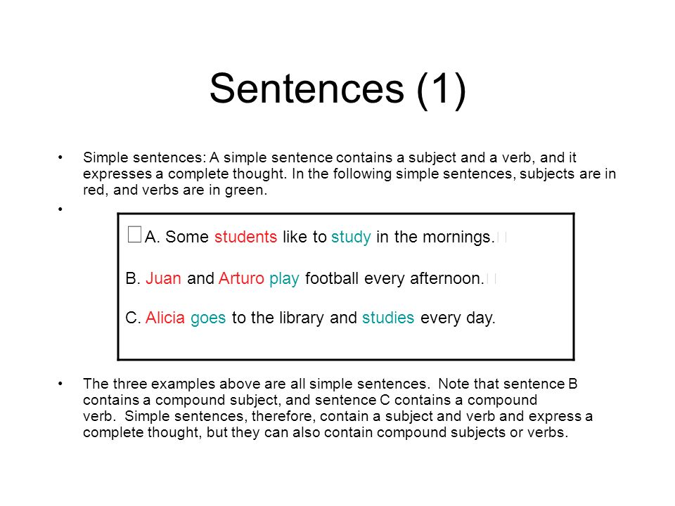 Sentences (1) Simple sentences: A simple sentence contains a subject and a verb, and it expresses a complete thought. In the following simple sentence