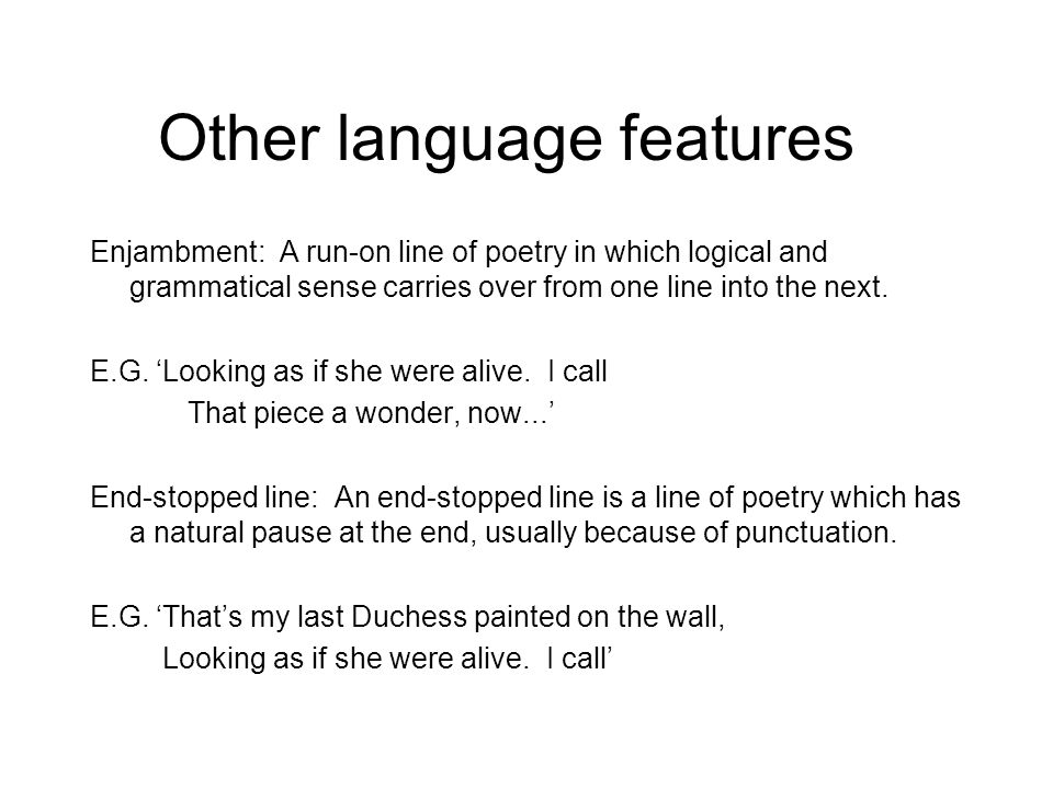 Other language features Enjambment: A run-on line of poetry in which logical and grammatical sense carries over from one line into the next. E.G. Look