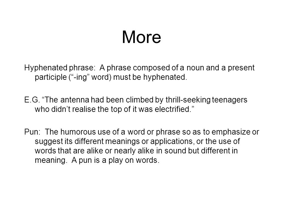 More Hyphenated phrase: A phrase composed of a noun and a present participle (-ing word) must be hyphenated. E.G. The antenna had been climbed by thri