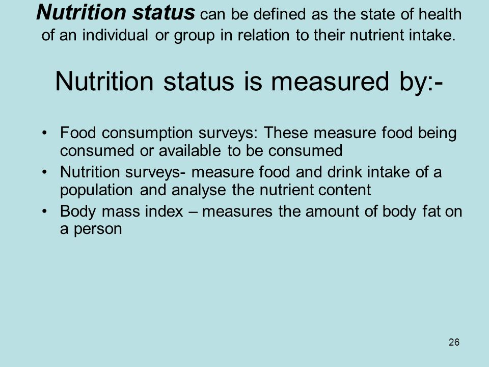 26 Nutrition status can be defined as the state of health of an individual or group in relation to their nutrient intake.