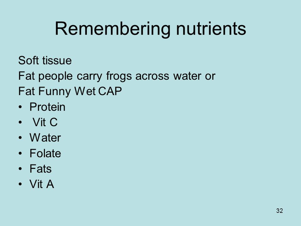 32 Remembering nutrients Soft tissue Fat people carry frogs across water or Fat Funny Wet CAP Protein Vit C Water Folate Fats Vit A