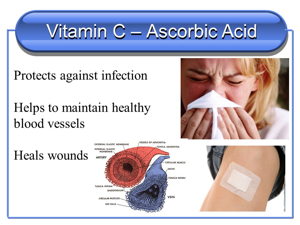 Vitamin C – Ascorbic Acid Protects against infection Helps to maintain healthy blood vessels Heals wounds