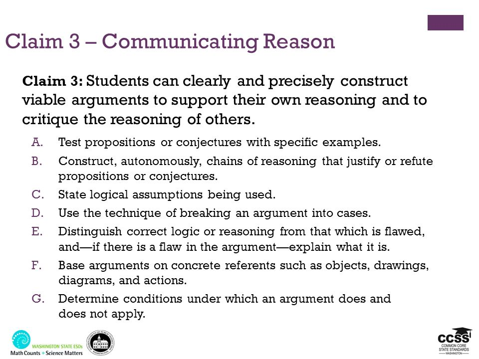 Claim 3 – Communicating Reason A.Test propositions or conjectures with specific examples. B.Construct, autonomously, chains of reasoning that justify