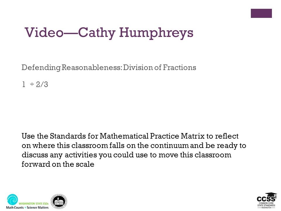 VideoCathy Humphreys Defending Reasonableness: Division of Fractions 1 ÷ 2/3 Use the Standards for Mathematical Practice Matrix to reflect on where th