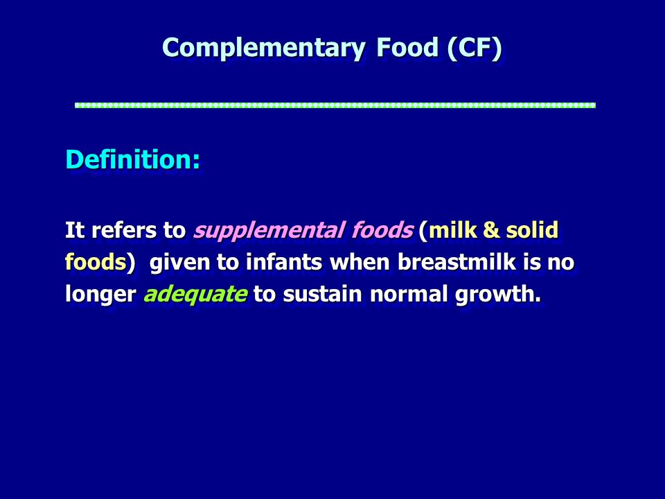 Complementary Food (CF) Definition: It refers to supplemental foods (milk & solid foods) given to infants when breastmilk is no longer adequate to sus