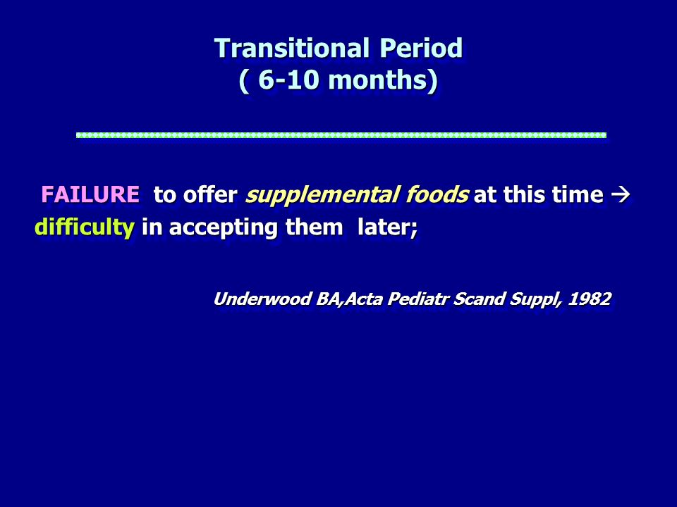 Transitional Period ( 6-10 months) FAILURE to offer supplemental foods at this time difficulty in accepting them later; FAILURE to offer supplemental