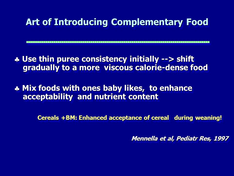 Art of Introducing Complementary Food Use thin puree consistency initially --> shift gradually to a more viscous calorie-dense food Use thin puree con