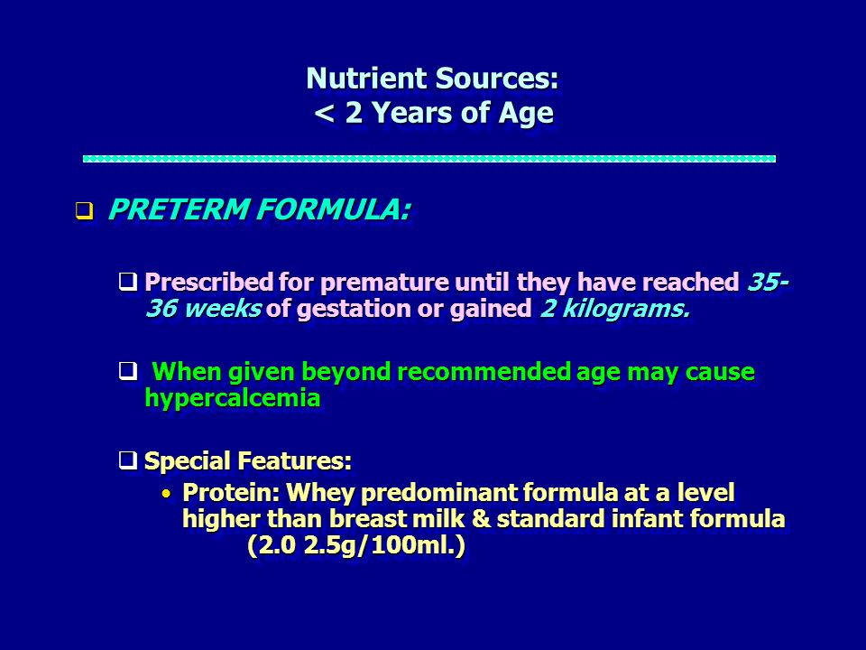 Nutrient Sources: < 2 Years of Age PRETERM FORMULA: PRETERM FORMULA: Prescribed for premature until they have reached 35- 36 weeks of gestation or gai