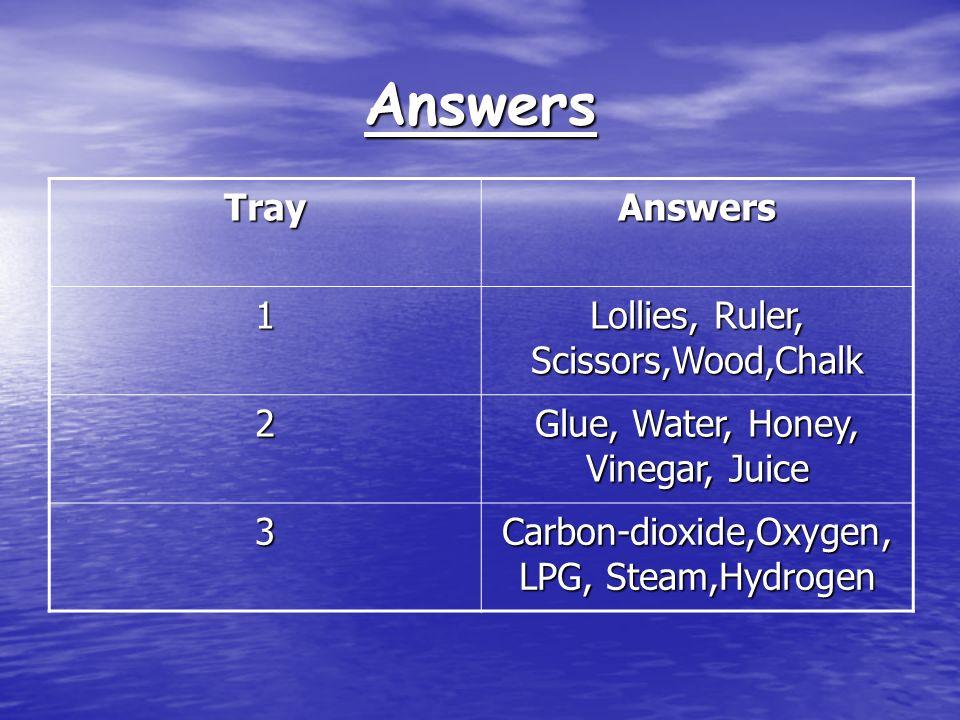 Answers TrayAnswers 1 Lollies, Ruler, Scissors,Wood,Chalk 2 Glue, Water, Honey, Vinegar, Juice 3 Carbon-dioxide,Oxygen, LPG, Steam,Hydrogen