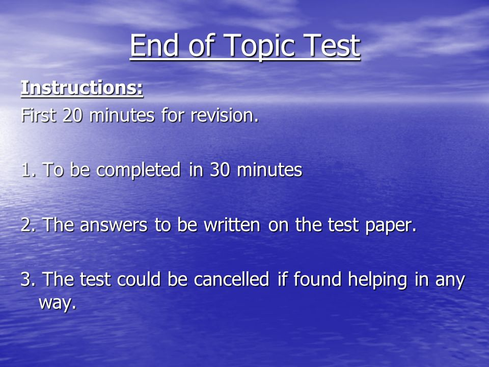 End of Topic Test Instructions: First 20 minutes for revision.