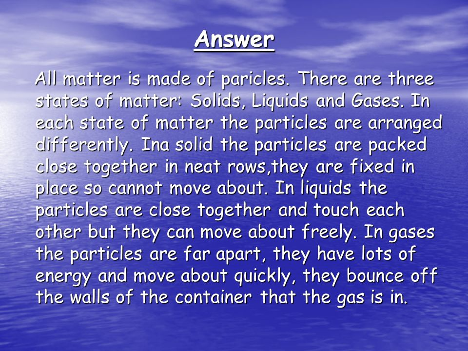 Answer All matter is made of paricles.There are three states of matter: Solids, Liquids and Gases.