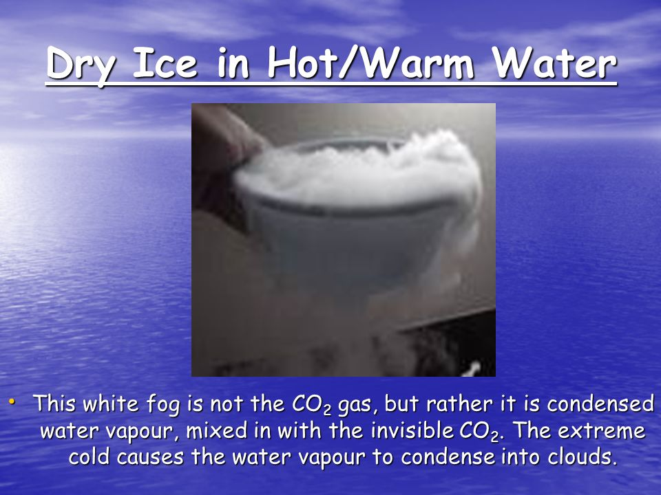 Dry Ice in Hot/Warm Water This white fog is not the CO 2 gas, but rather it is condensed water vapour, mixed in with the invisible CO 2.
