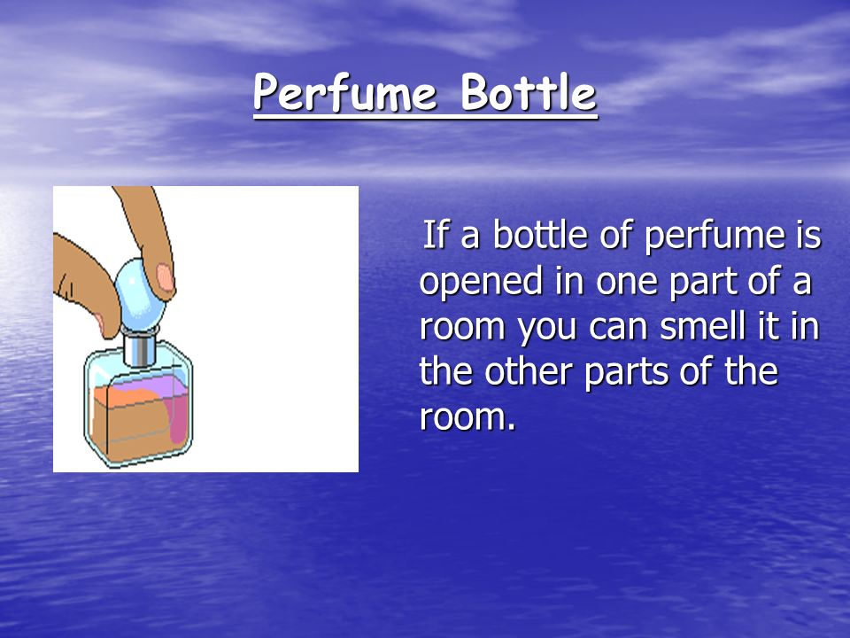 Perfume Bottle If a bottle of perfume is opened in one part of a room you can smell it in the other parts of the room.