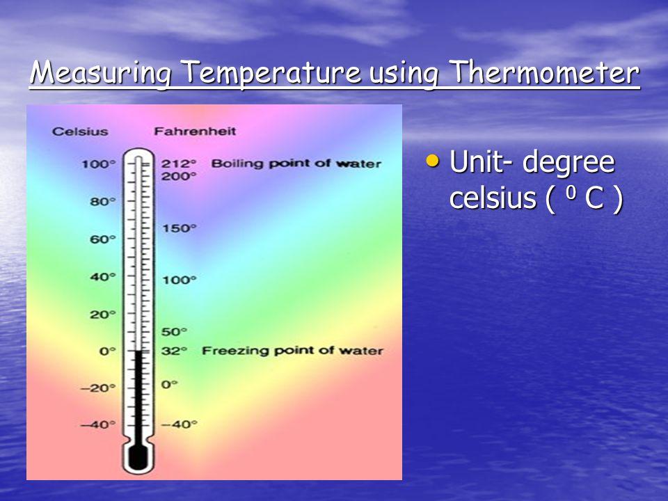 Measuring Temperature using Thermometer Unit- degree celsius ( 0 C ) Unit- degree celsius ( 0 C )