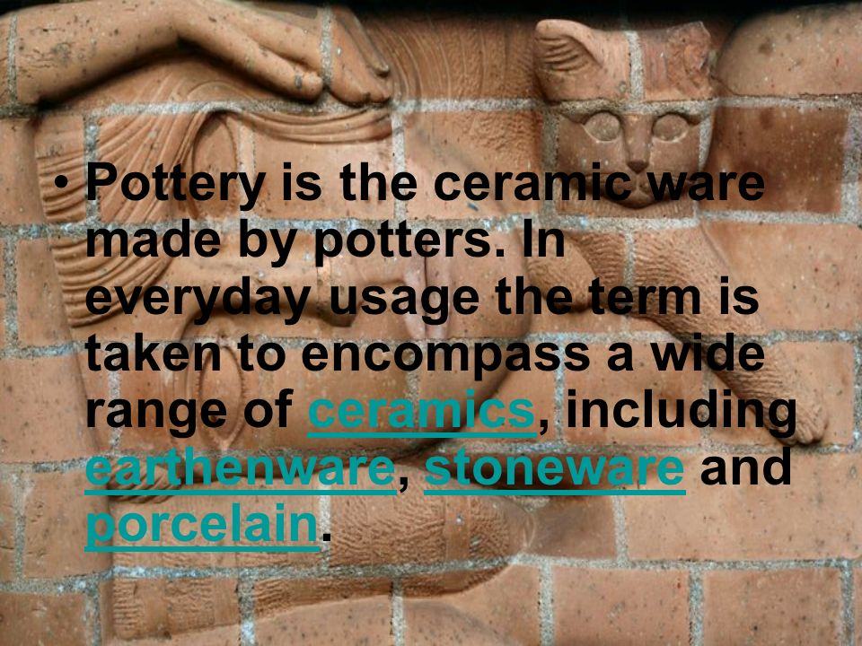 Pottery is the ceramic ware made by potters. In everyday usage the term is taken to encompass a wide range of ceramics, including earthenware, stonewa