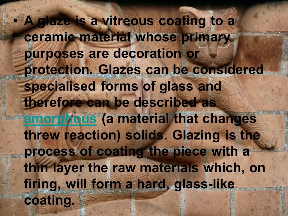 A glaze is a vitreous coating to a ceramic material whose primary purposes are decoration or protection. Glazes can be considered specialised forms of