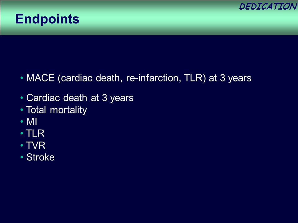 DEDICATION MACE (cardiac death, re-infarction, TLR) at 3 years Cardiac death at 3 years Total mortality MI TLR TVR Stroke Endpoints