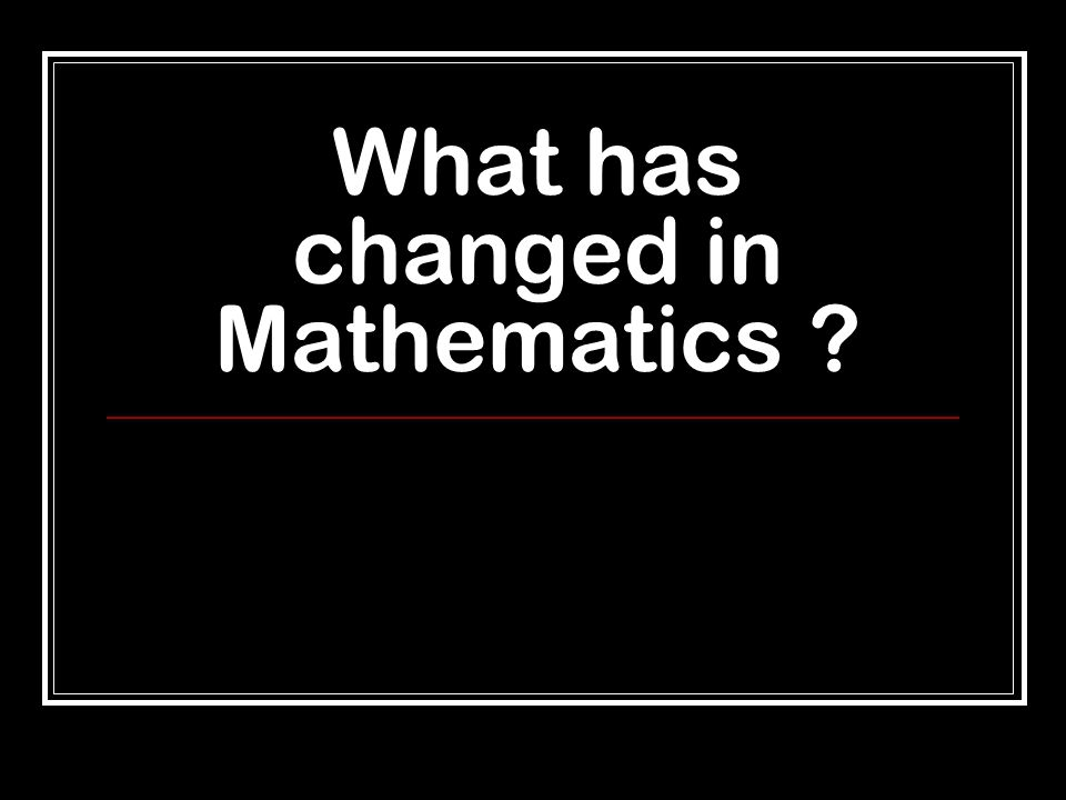 What has changed in Mathematics ?