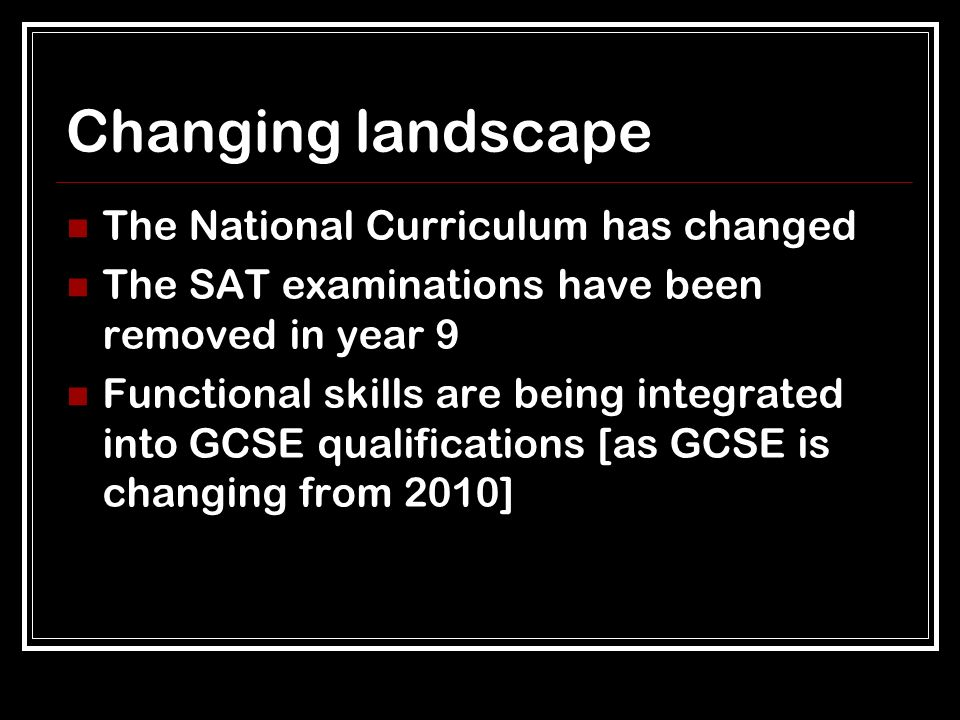 Changing landscape The National Curriculum has changed The SAT examinations have been removed in year 9 Functional skills are being integrated into GCSE qualifications [as GCSE is changing from 2010]