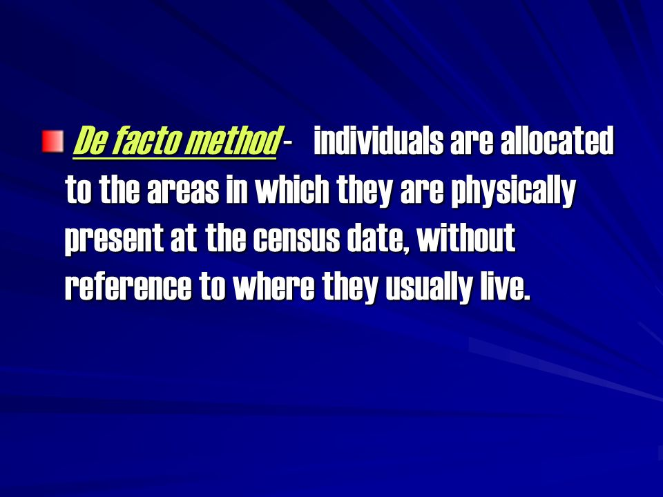 De facto method - individuals are allocated to the areas in which they are physically present at the census date, without reference to where they usua
