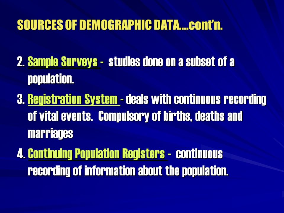 SOURCES OF DEMOGRAPHIC DATA….contn. 2.Sample Surveys - studies done on a subset of a population. 3.Registration System - deals with continuous recordi