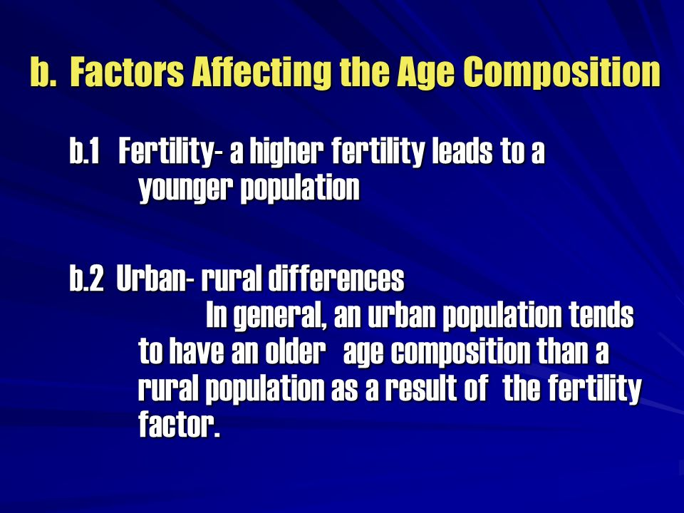 b. Factors Affecting the Age Composition b.1 Fertility- a higher fertility leads to a younger population b.2 Urban- rural differences In general, an u