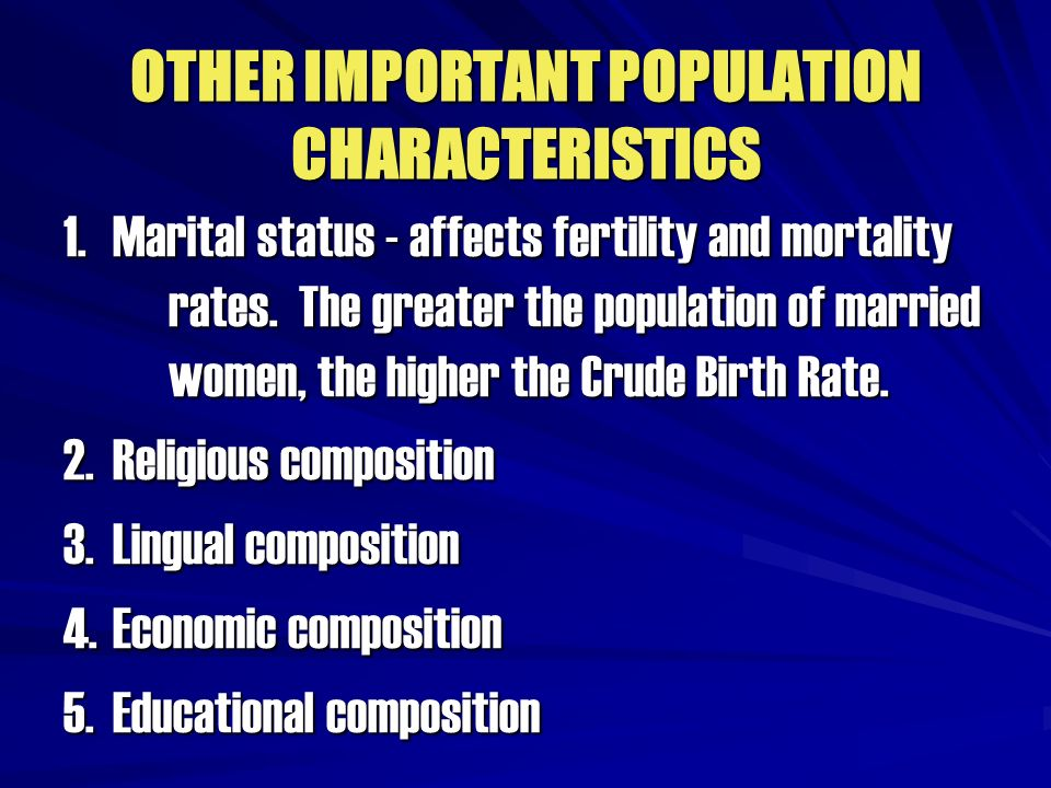 OTHER IMPORTANT POPULATION CHARACTERISTICS 1. Marital status - affects fertility and mortality rates. The greater the population of married women, the