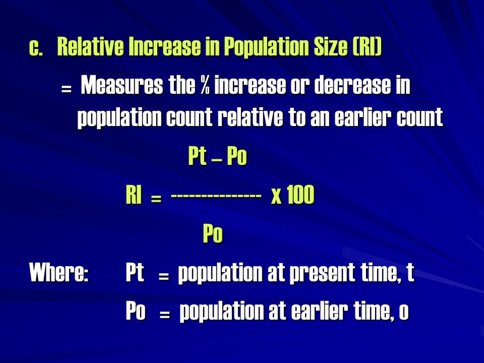 c. Relative Increase in Population Size (RI) = Measures the % increase or decrease in population count relative to an earlier count Pt – Po Pt – Po RI