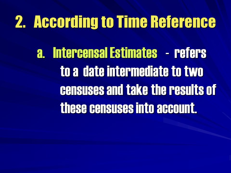 2. According to Time Reference a. Intercensal Estimates - refers to a date intermediate to two censuses and take the results of these censuses into ac