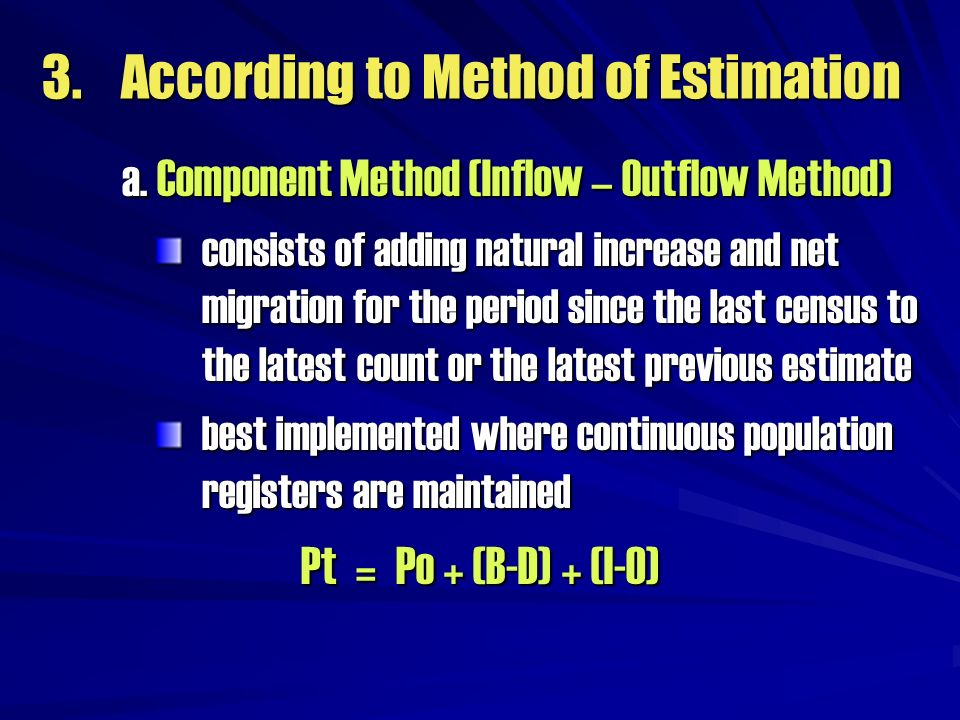 3. According to Method of Estimation a. Component Method (Inflow – Outflow Method) consists of adding natural increase and net migration for the perio