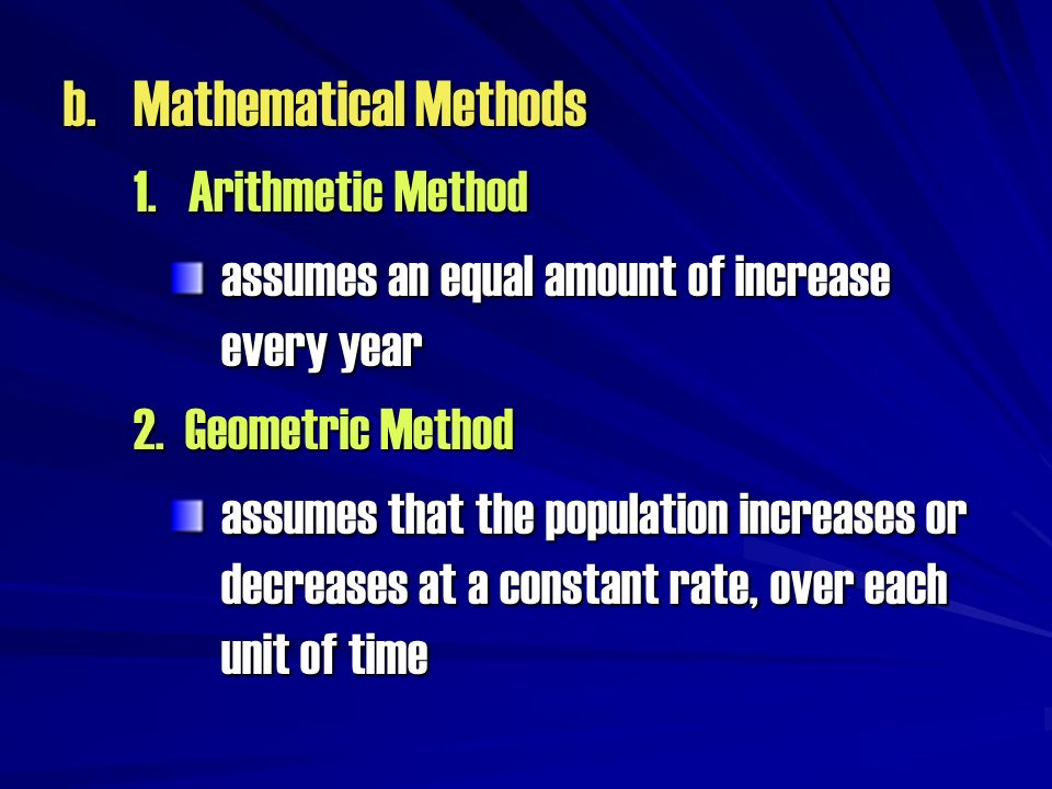 b.Mathematical Methods 1. Arithmetic Method assumes an equal amount of increase every year 2. Geometric Method assumes that the population increases o