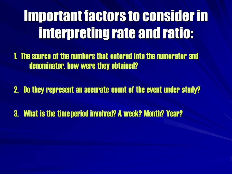 Important factors to consider in interpreting rate and ratio: 1. The source of the numbers that entered into the numerator and denominator, how were t