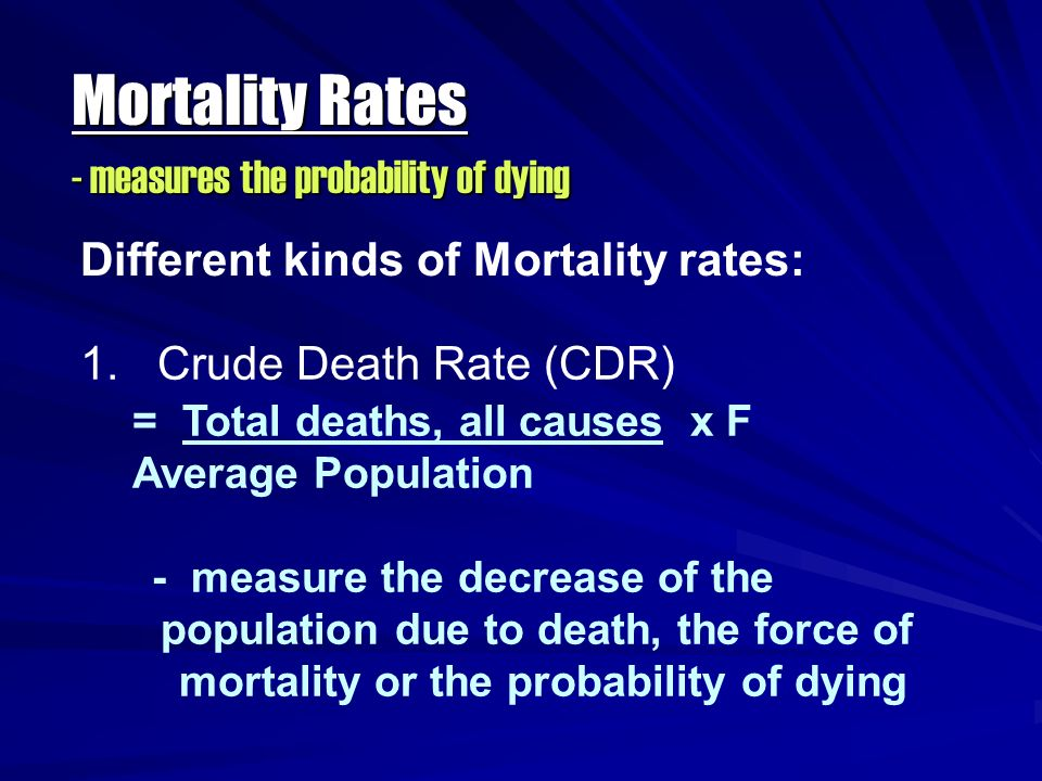 Mortality Rates - measures the probability of dying Different kinds of Mortality rates: 1. Crude Death Rate (CDR) = Total deaths, all causes x F Avera