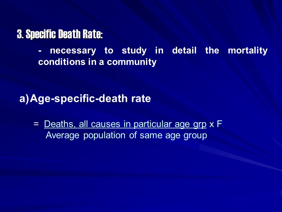 3. Specific Death Rate: - necessary to study in detail the mortality conditions in a community a)Age-specific-death rate = Deaths, all causes in parti