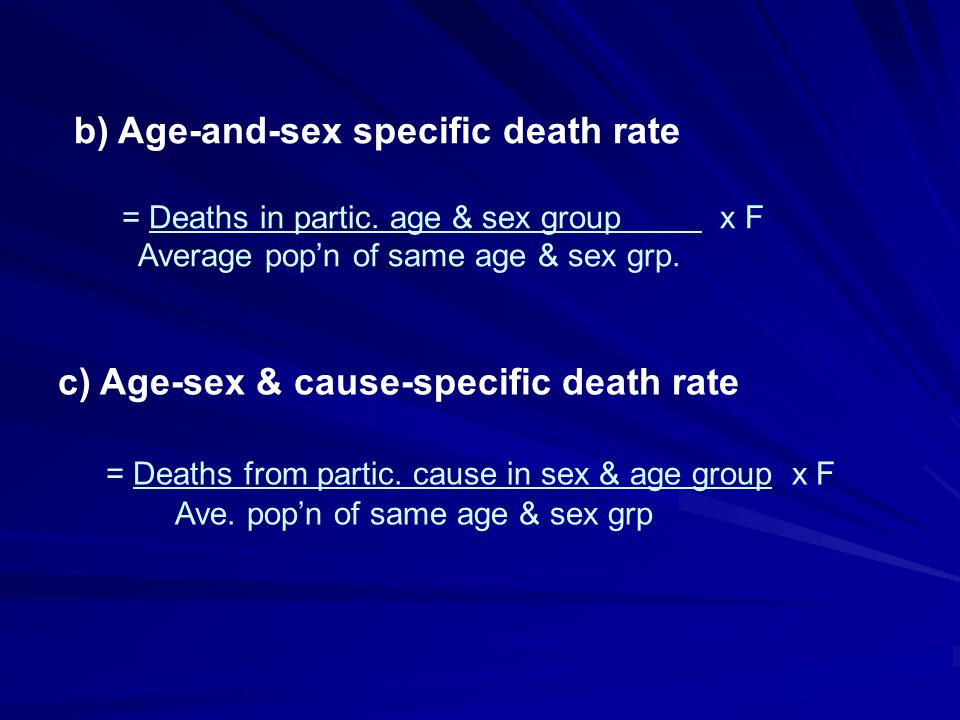 b) Age-and-sex specific death rate = Deaths in partic. age & sex group x F Average popn of same age & sex grp. c) Age-sex & cause-specific death rate