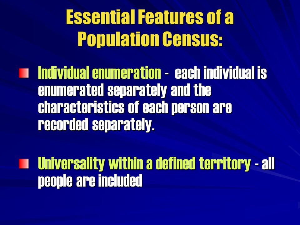 Essential Features of a Population Census: Individual enumeration - each individual is enumerated separately and the characteristics of each person ar
