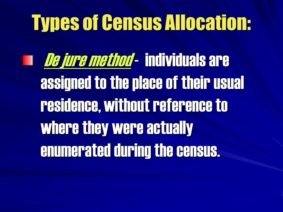 Types of Census Allocation: De jure method - individuals are assigned to the place of their usual residence, without reference to where they were actu