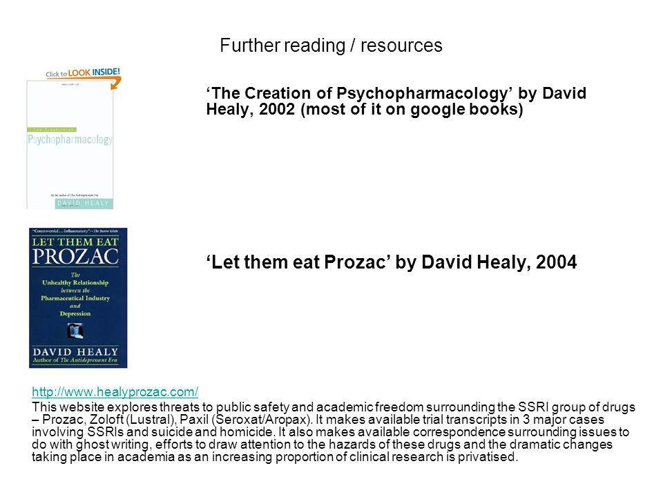 Further reading / resources The Creation of Psychopharmacology by David Healy, 2002 (most of it on google books) Let them eat Prozac by David Healy, 2004 http://www.healyprozac.com/ This website explores threats to public safety and academic freedom surrounding the SSRI group of drugs – Prozac, Zoloft (Lustral), Paxil (Seroxat/Aropax).