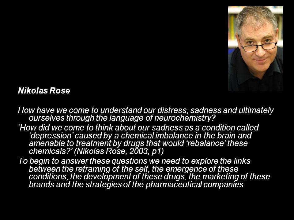 Nikolas Rose How have we come to understand our distress, sadness and ultimately ourselves through the language of neurochemistry.