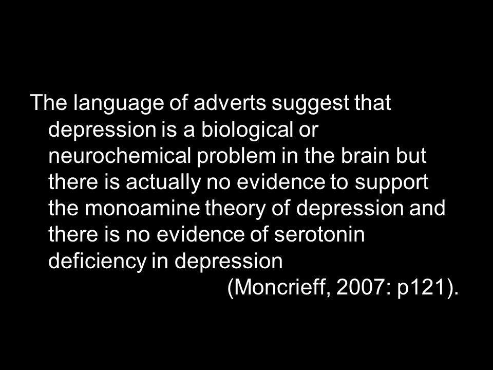 The language of adverts suggest that depression is a biological or neurochemical problem in the brain but there is actually no evidence to support the monoamine theory of depression and there is no evidence of serotonin deficiency in depression (Moncrieff, 2007: p121).