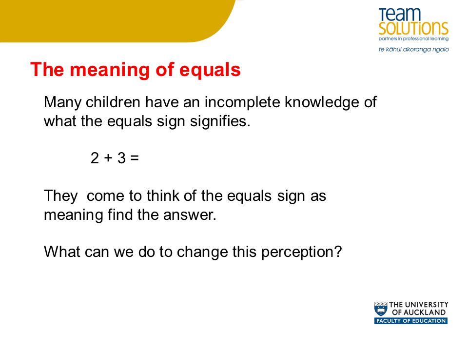 The meaning of equals Many children have an incomplete knowledge of what the equals sign signifies.